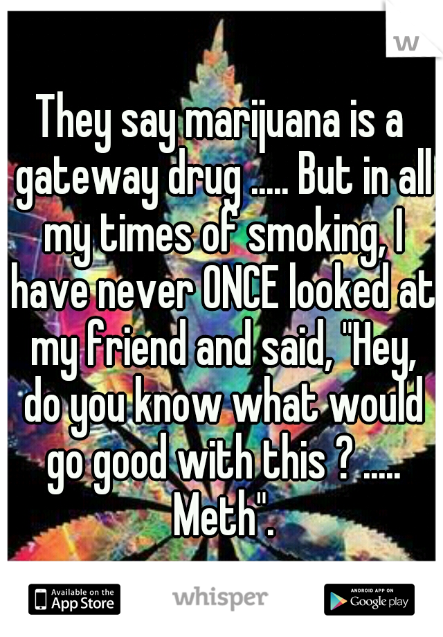 """They say marijuana is a gateway drug ..... But in all my times of smoking, I have never ONCE looked at my friend and said, """"Hey, do you know what would go good with this ? ..... Meth""""."""
