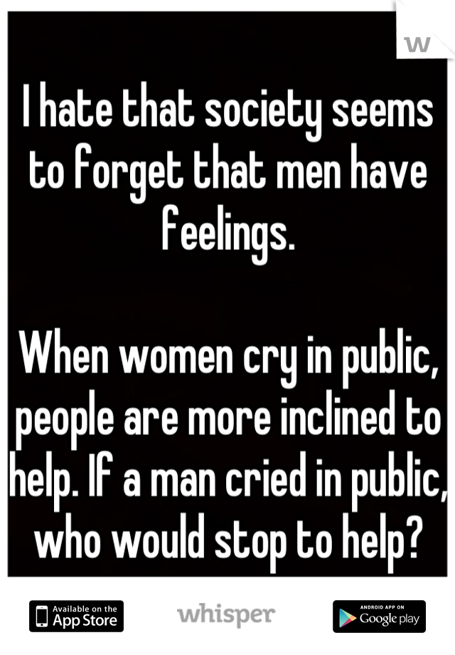 I hate that society seems to forget that men have feelings.  When women cry in public, people are more inclined to help. If a man cried in public, who would stop to help?
