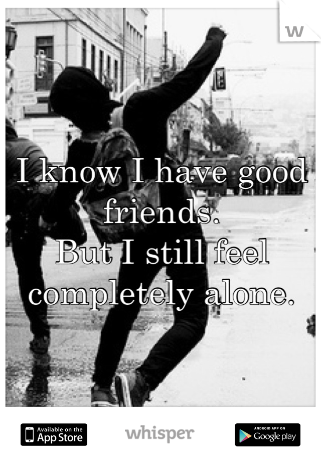 I know I have good friends. But I still feel completely alone.