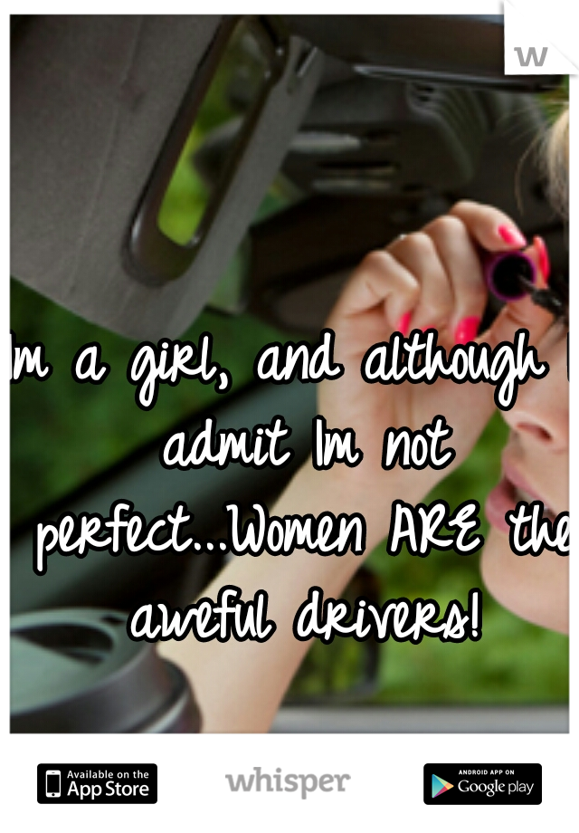 Im a girl, and although I admit Im not perfect...Women ARE the aweful drivers!
