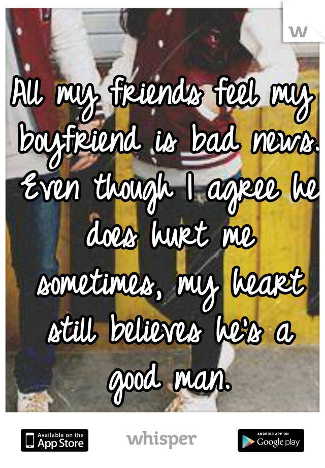 All my friends feel my boyfriend is bad news. Even though I agree he does hurt me sometimes, my heart still believes he's a good man.