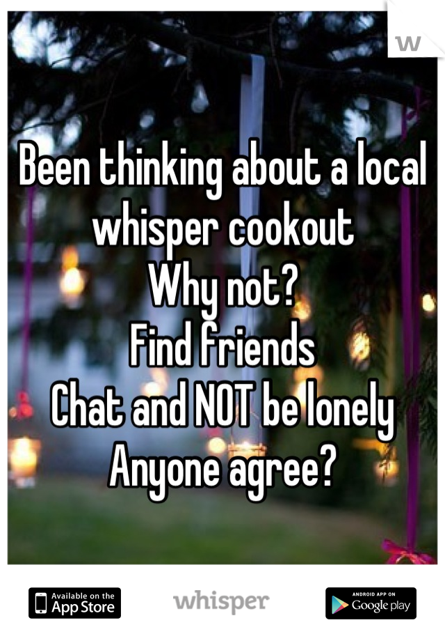 Been thinking about a local whisper cookout Why not? Find friends Chat and NOT be lonely Anyone agree?