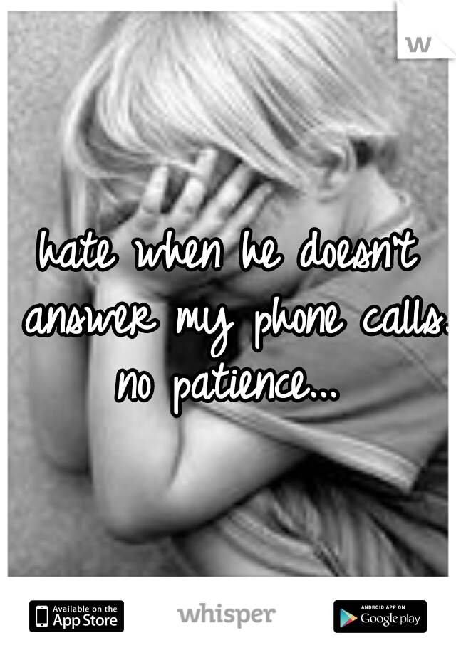 hate when he doesn't answer my phone calls. no patience...