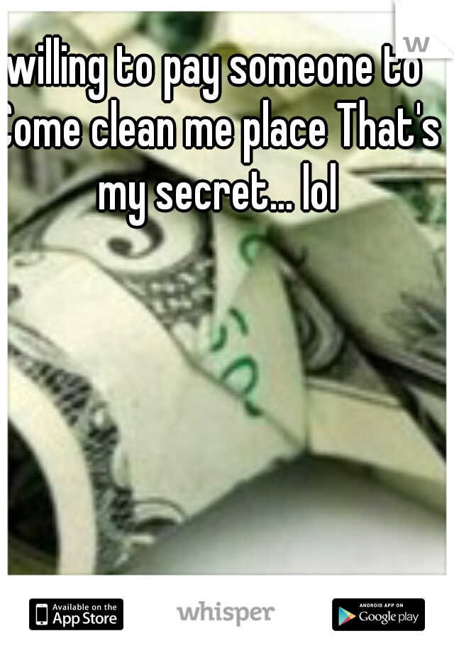willing to pay someone to Come clean me place That's my secret... lol