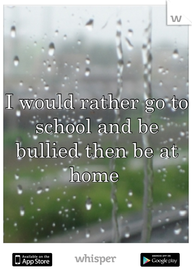 I would rather go to school and be bullied then be at home