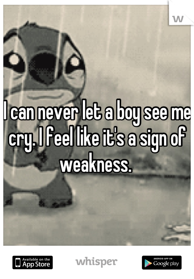 I can never let a boy see me cry. I feel like it's a sign of weakness.