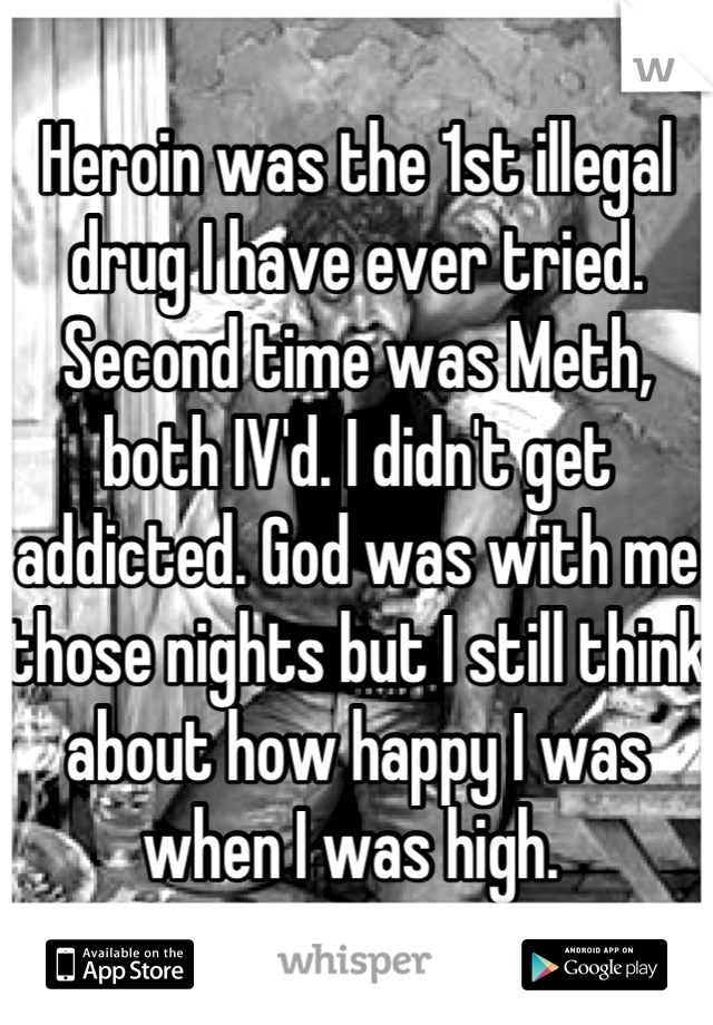 Heroin was the 1st illegal drug I have ever tried. Second time was Meth, both IV'd. I didn't get addicted. God was with me those nights but I still think about how happy I was when I was high.