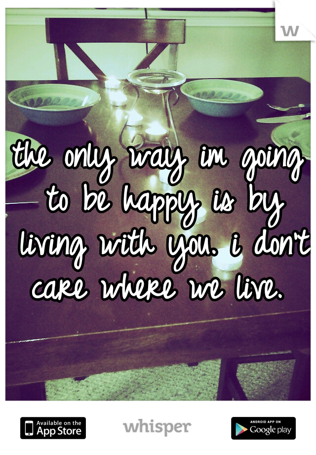 the only way im going to be happy is by living with you. i don't care where we live.