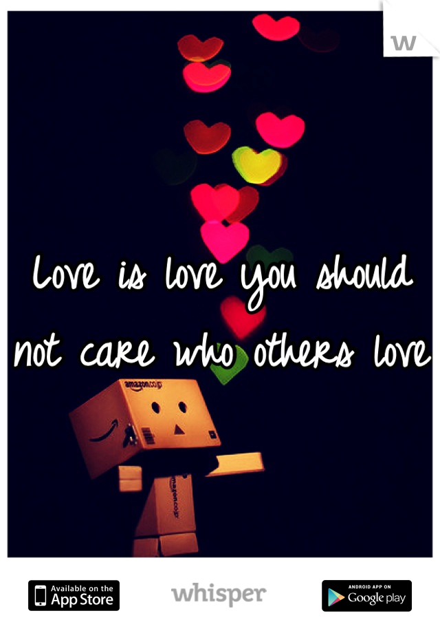 Love is love you should not care who others love