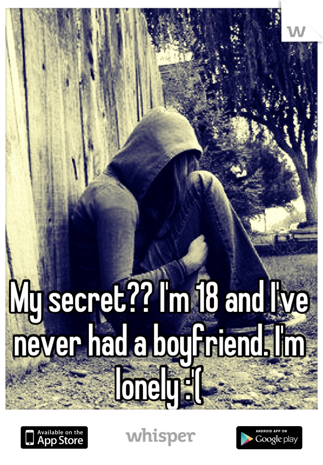 My secret?? I'm 18 and I've never had a boyfriend. I'm lonely :'(