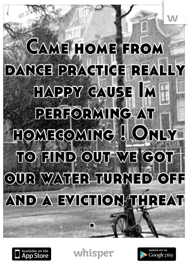 Came home from dance practice really happy cause Im performing at homecoming ! Only to find out we got our water turned off and a eviction threat .