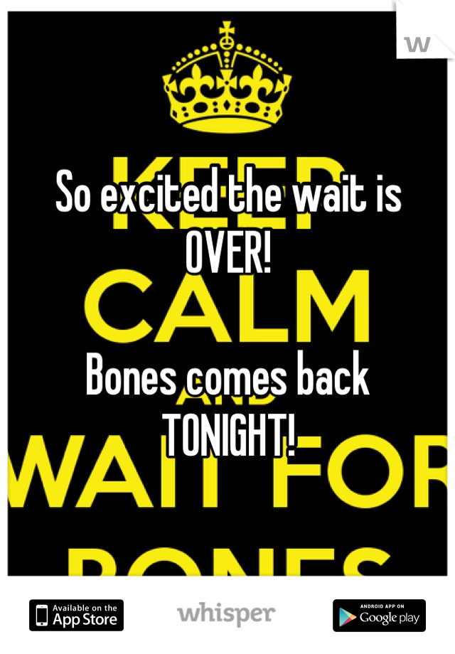 So excited the wait is OVER!  Bones comes back TONIGHT!