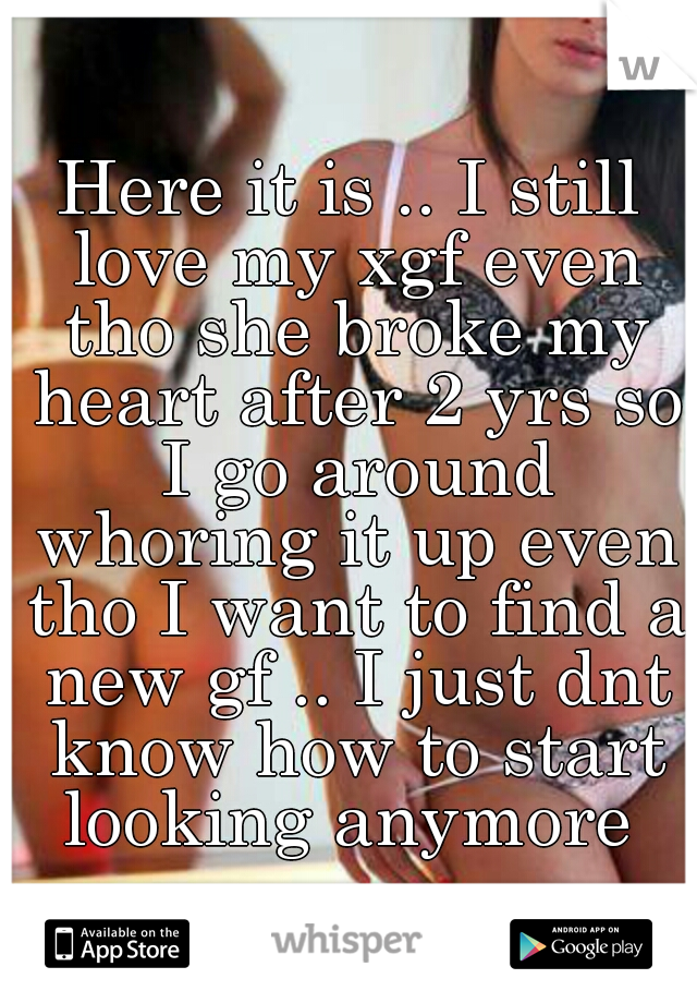 Here it is .. I still love my xgf even tho she broke my heart after 2 yrs so I go around whoring it up even tho I want to find a new gf .. I just dnt know how to start looking anymore