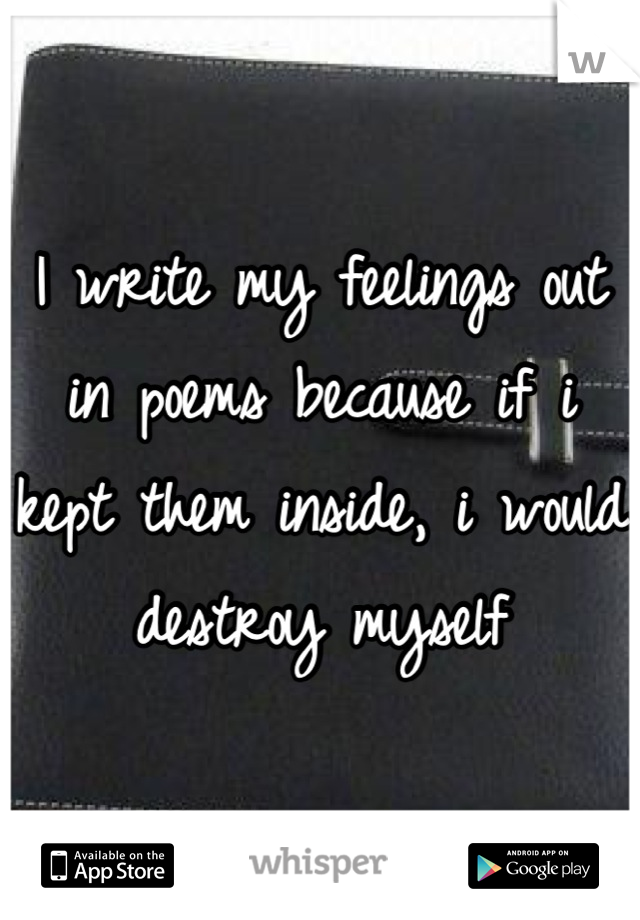 I write my feelings out in poems because if i kept them inside, i would destroy myself