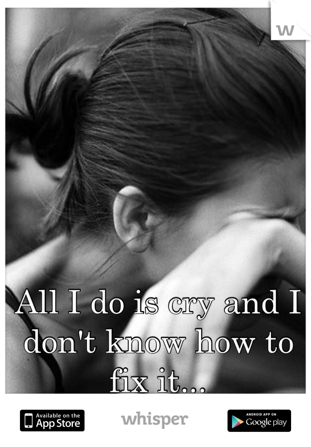 All I do is cry and I don't know how to fix it...