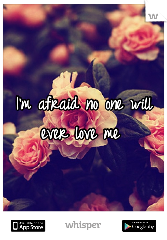 I'm afraid no one will ever love me