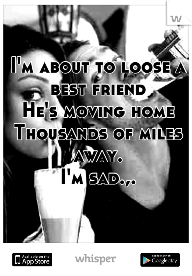I'm about to loose a best friend He's moving home Thousands of miles away. I'm sad.,.