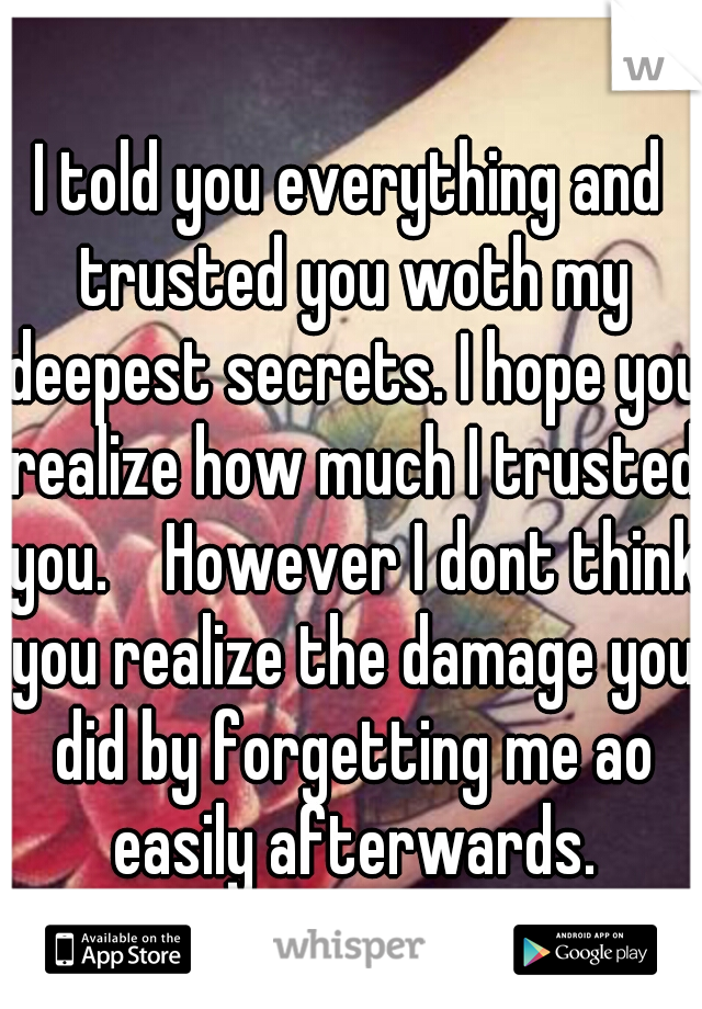 I told you everything and trusted you woth my deepest secrets. I hope you realize how much I trusted you.    However I dont think you realize the damage you did by forgetting me ao easily afterwards.