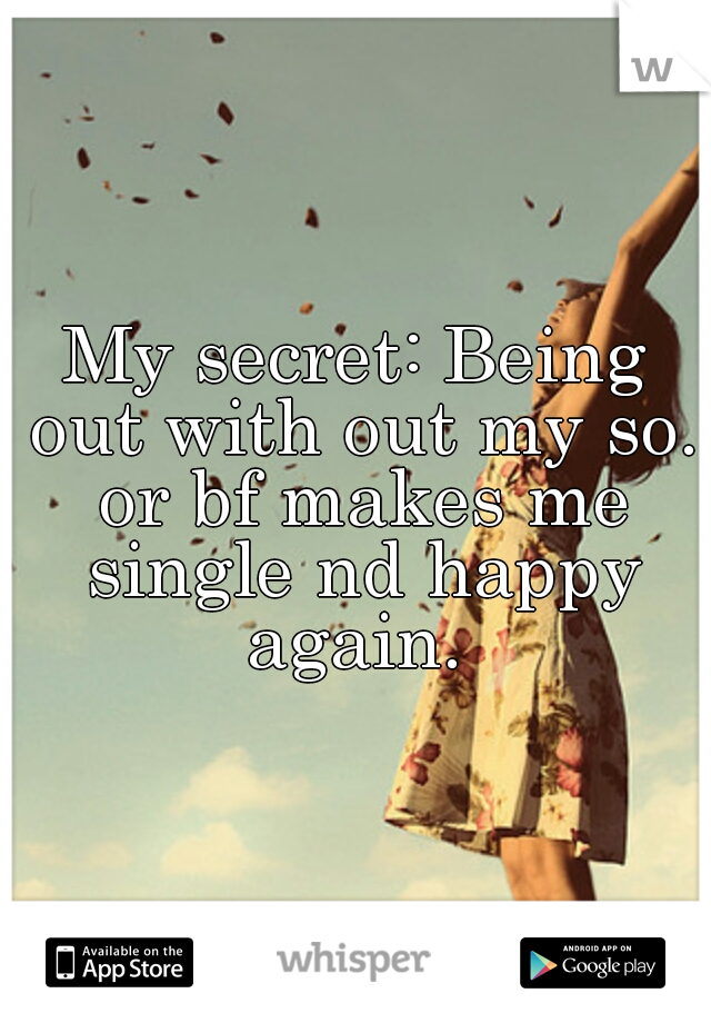 My secret: Being out with out my so. or bf makes me single nd happy again.