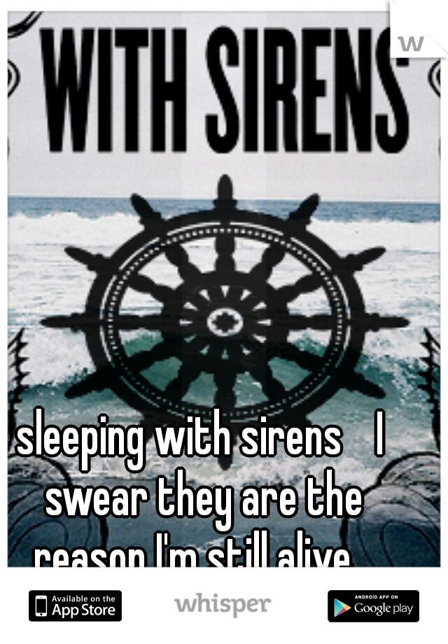 sleeping with sirens  I swear they are the reason I'm still alive...