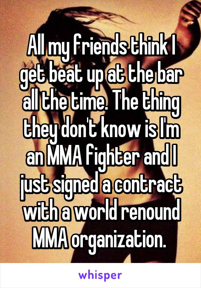 All my friends think I get beat up at the bar all the time. The thing they don't know is I'm an MMA fighter and I just signed a contract with a world renound MMA organization.