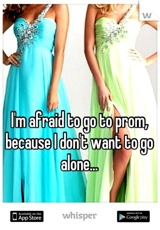 I'm afraid to go to prom, because I don't want to go alone...