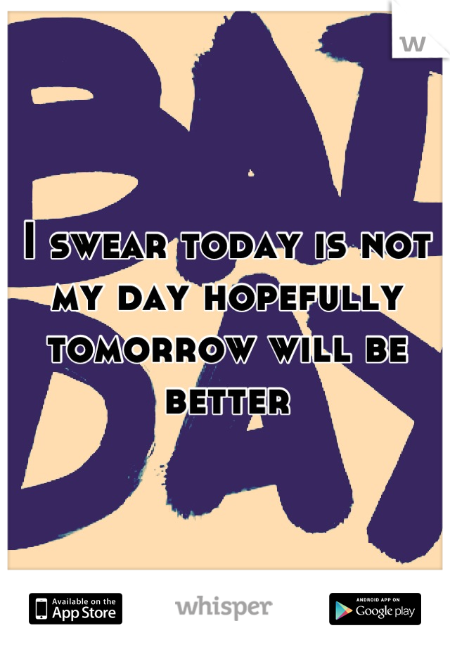 I swear today is not my day hopefully tomorrow will be better