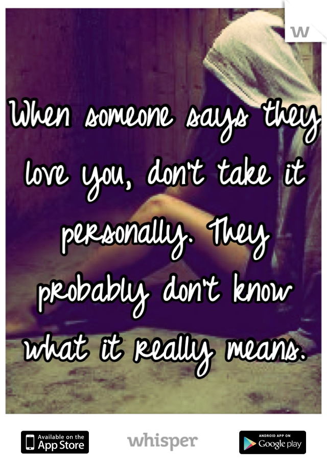 When someone says they love you, don't take it personally. They probably don't know what it really means.