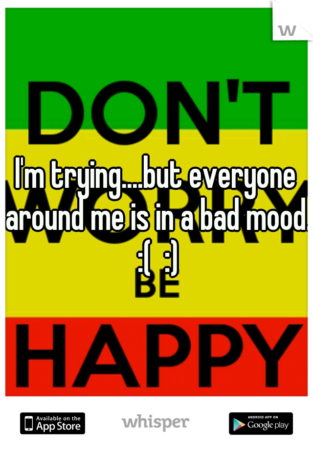 I'm trying....but everyone around me is in a bad mood. :(  :)