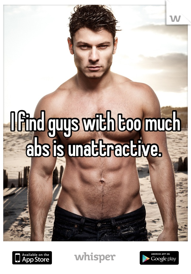 I find guys with too much abs is unattractive.