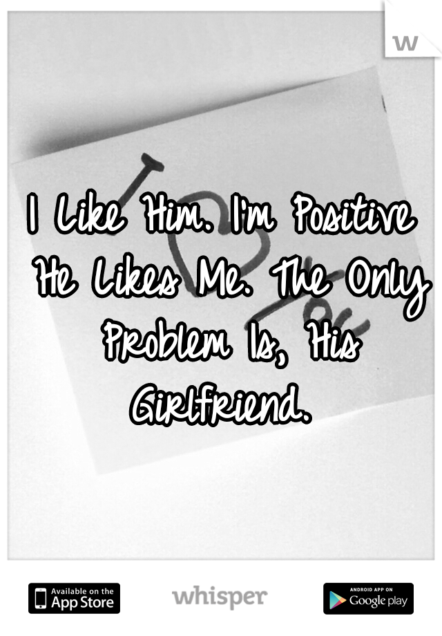 I Like Him. I'm Positive He Likes Me. The Only Problem Is, His Girlfriend.