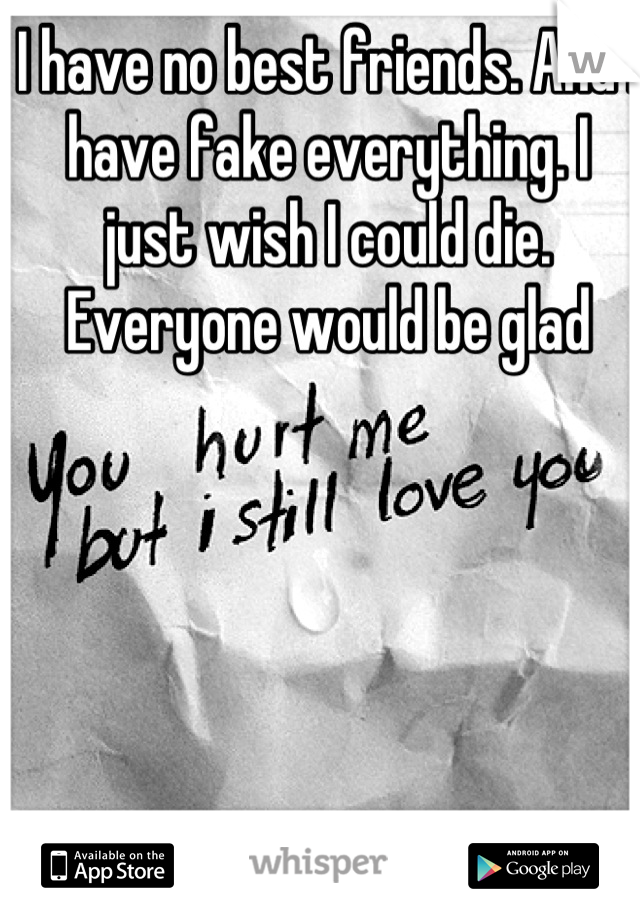 I have no best friends. And I have fake everything. I just wish I could die. Everyone would be glad