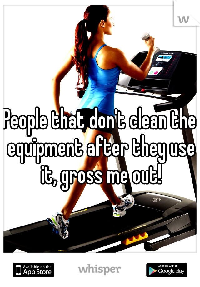 People that don't clean the equipment after they use it, gross me out!
