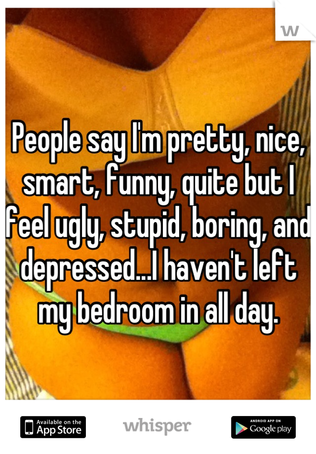 People say I'm pretty, nice, smart, funny, quite but I feel ugly, stupid, boring, and depressed...I haven't left my bedroom in all day.