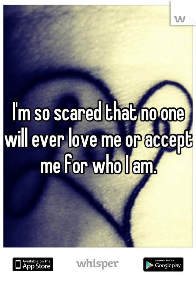 I'm so scared that no one will ever love me or accept me for who I am.