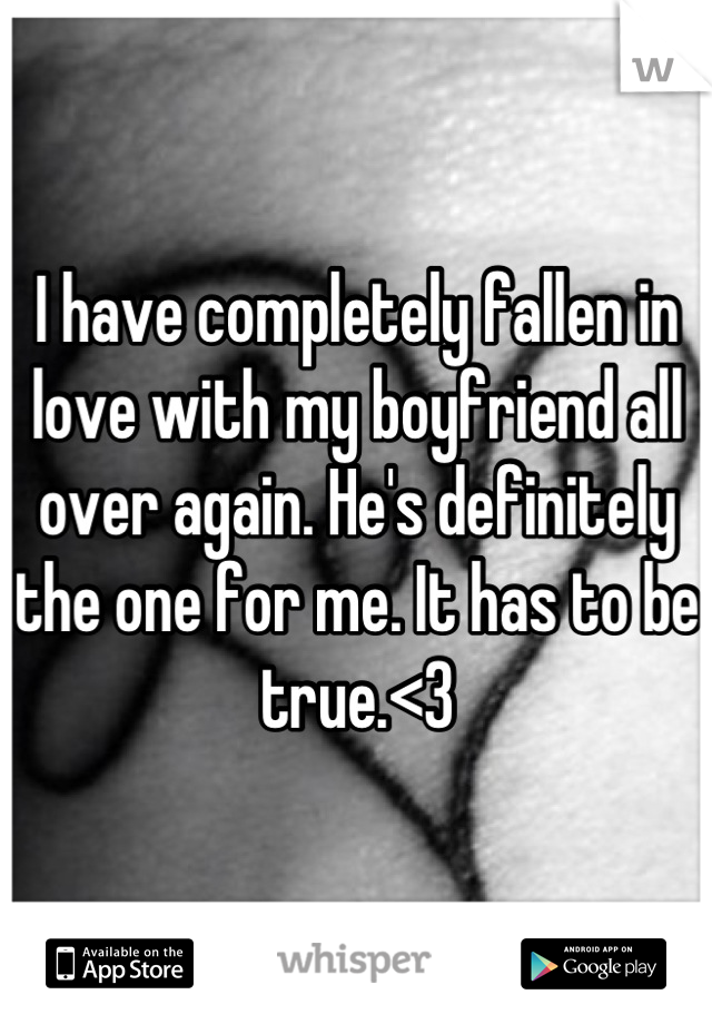 I have completely fallen in love with my boyfriend all over again. He's definitely the one for me. It has to be true.<3