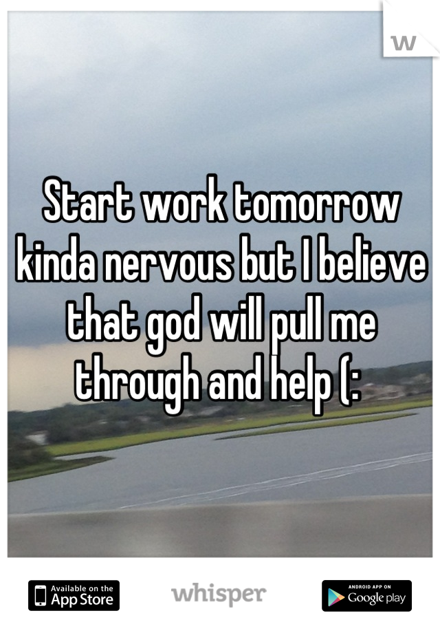 Start work tomorrow kinda nervous but I believe that god will pull me through and help (: