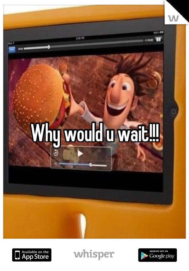 Why would u wait!!!