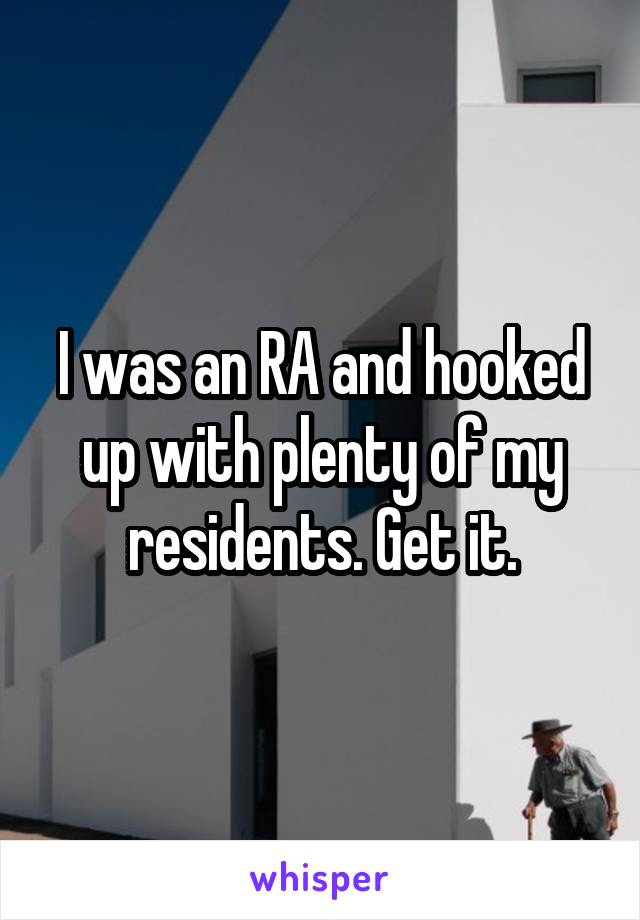 I was an RA and hooked up with plenty of my residents. Get it.