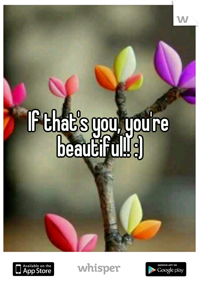 If that's you, you're beautiful!! :)