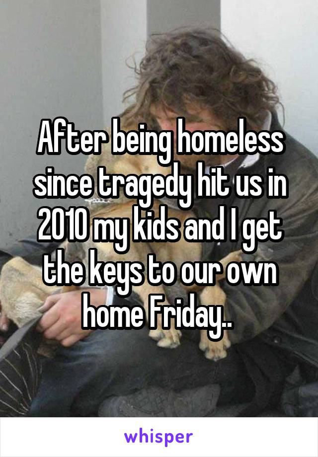 After being homeless since tragedy hit us in 2010 my kids and I get the keys to our own home Friday..