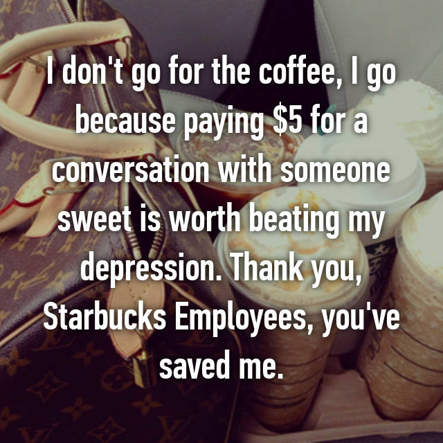 I don't go for the coffee, I go because paying $5 for a conversation with someone sweet is worth beating my depression. Thank you, Starbucks Employees, you've saved me.