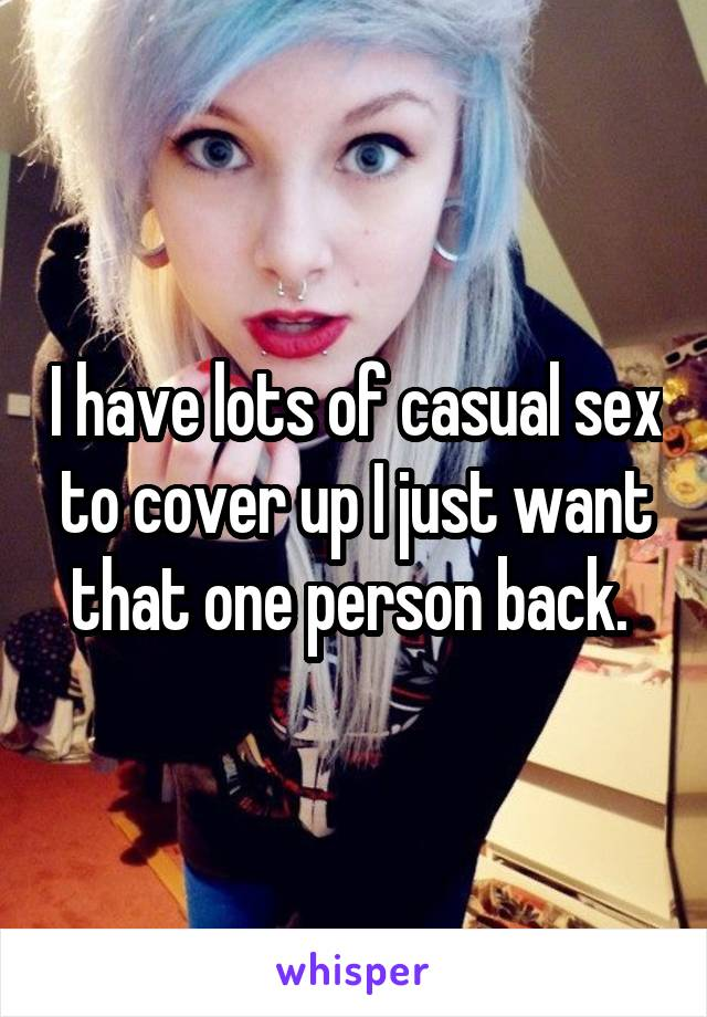 I have lots of casual sex to cover up I just want that one person back.
