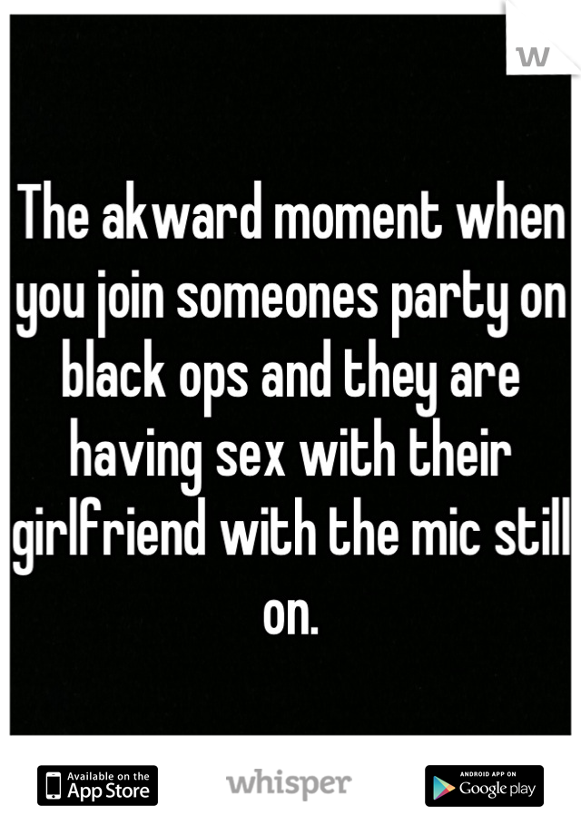 The akward moment when you join someones party on black ops and they are having sex with their girlfriend with the mic still on.