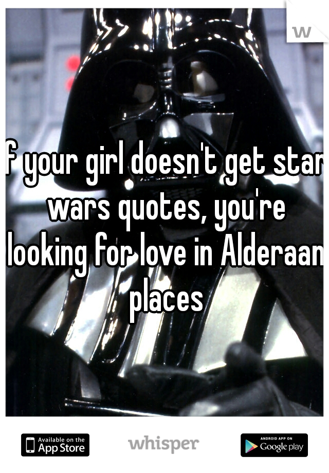 If Your Girl Doesn't Get Star Wars Quotes You're Looking For Love Magnificent Star Wars Love Quotes