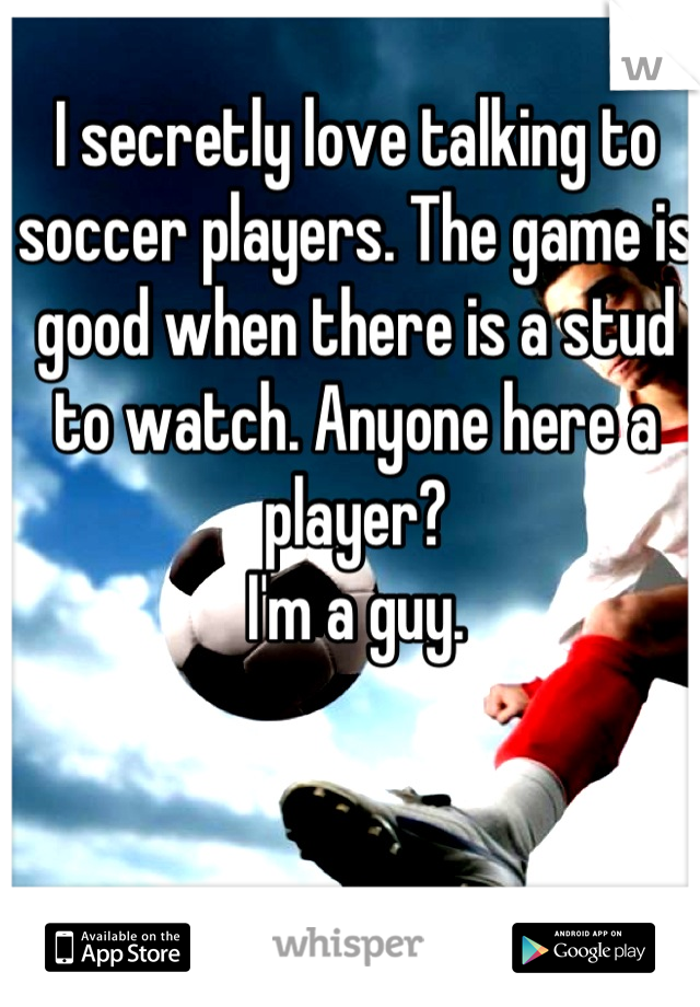I secretly love talking to soccer players. The game is good when there is a stud to watch. Anyone here a player?  I'm a guy.