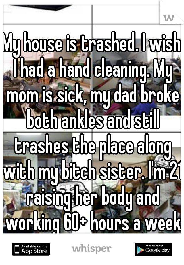 My house is trashed. I wish I had a hand cleaning. My mom is sick, my dad broke both ankles and still trashes the place along with my bitch sister. I'm 21 raising her body and working 60+ hours a week