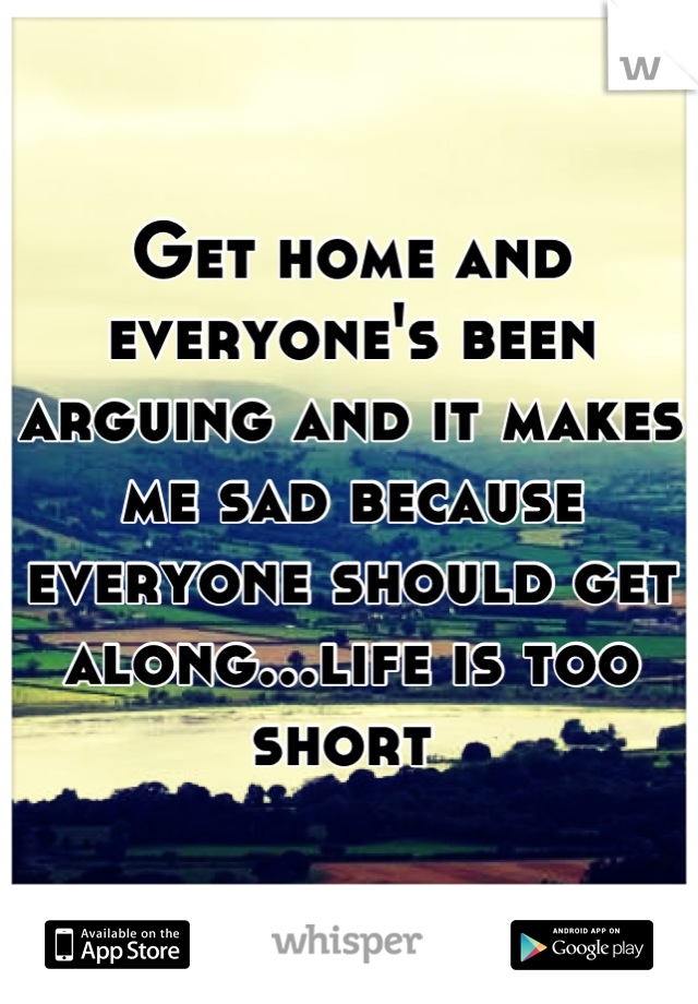 Get home and everyone's been arguing and it makes me sad because everyone should get along...life is too short