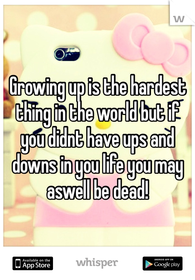 Growing up is the hardest thing in the world but if you didnt have ups and downs in you life you may aswell be dead!