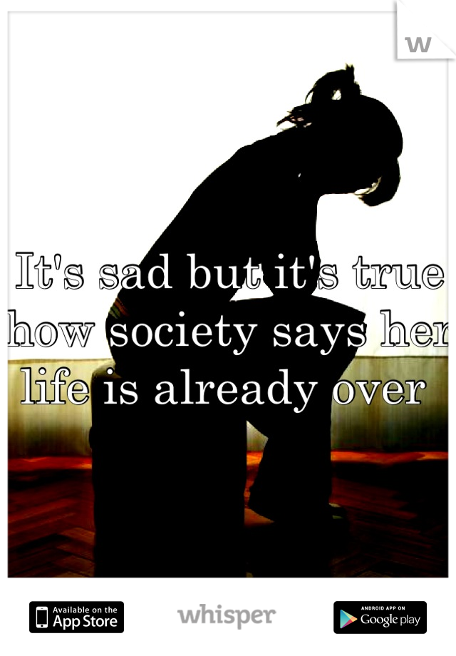 It's sad but it's true how society says her life is already over